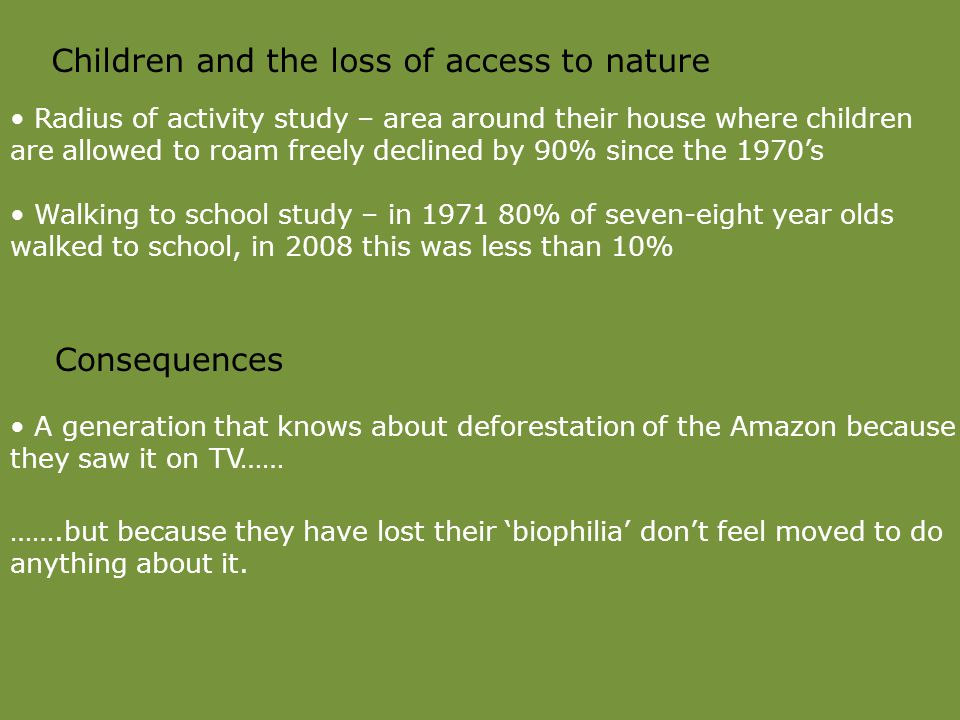 Children and the loss of access to nature Radius of activity study – area around their house where children are allowed to roam freely declined by 90% since the 1970's Walking to school study – in 1971 80% of seven-eight year olds walked to school, in 2008 this was less than 10% Consequences A generation that knows about deforestation of the Amazon because they saw it on TV…… …….but because they have lost their 'biophilia' don't feel moved to do anything about it.