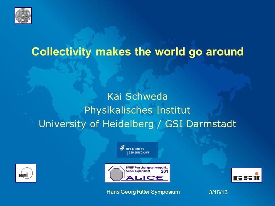 Collectivity makes the world go around Kai Schweda Physikalisches Institut University of Heidelberg / GSI Darmstadt 3/15/13 Hans Georg Ritter Symposiu