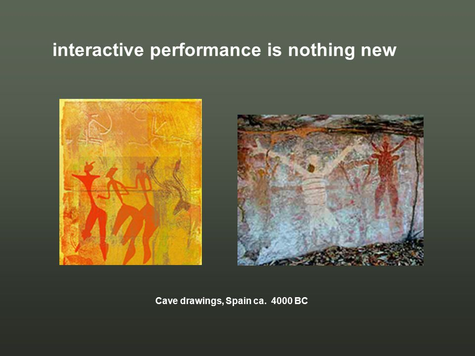 interactive performance is nothing new Cave drawings, Spain ca. 4000 BC