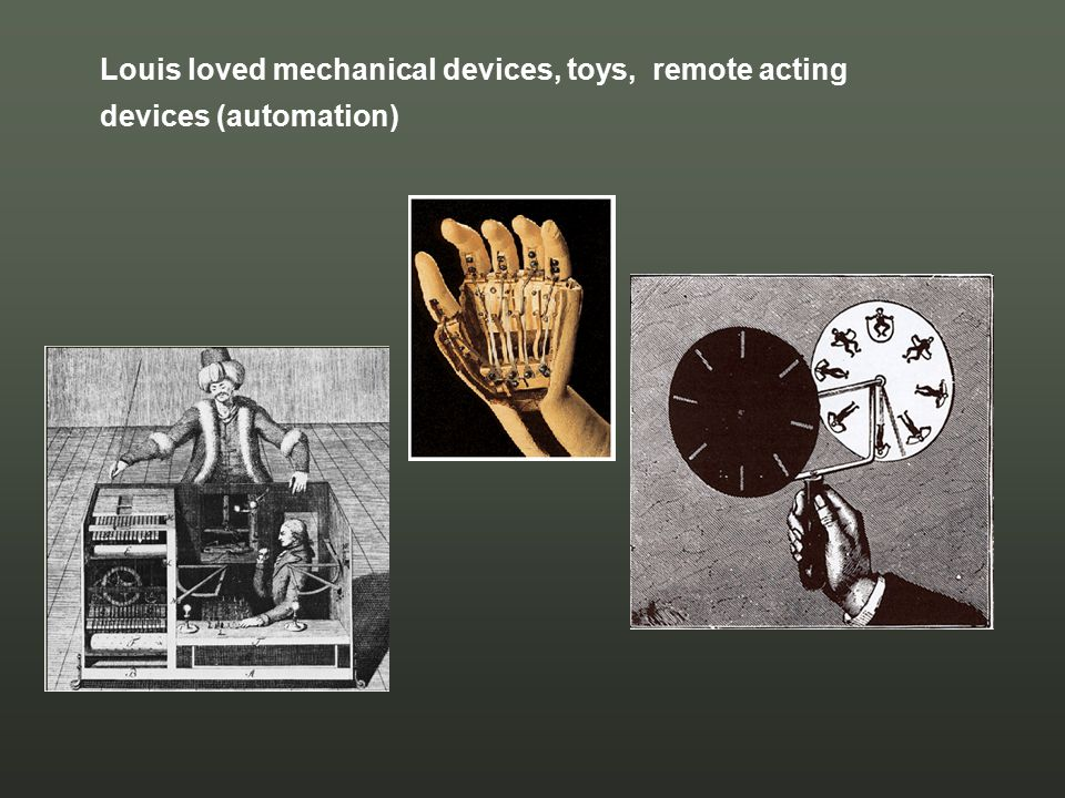 Louis loved mechanical devices, toys, remote acting devices (automation)