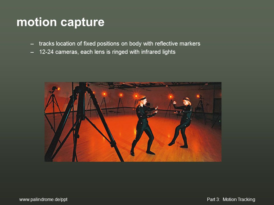 motion capture –tracks location of fixed positions on body with reflective markers –12-24 cameras, each lens is ringed with infrared lights www.palindrome.de/ppt Part 3: Motion Tracking