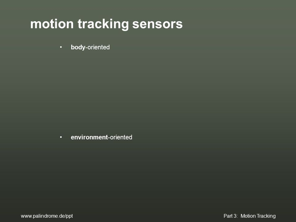 motion tracking sensors body-oriented environment-oriented www.palindrome.de/ppt Part 3: Motion Tracking