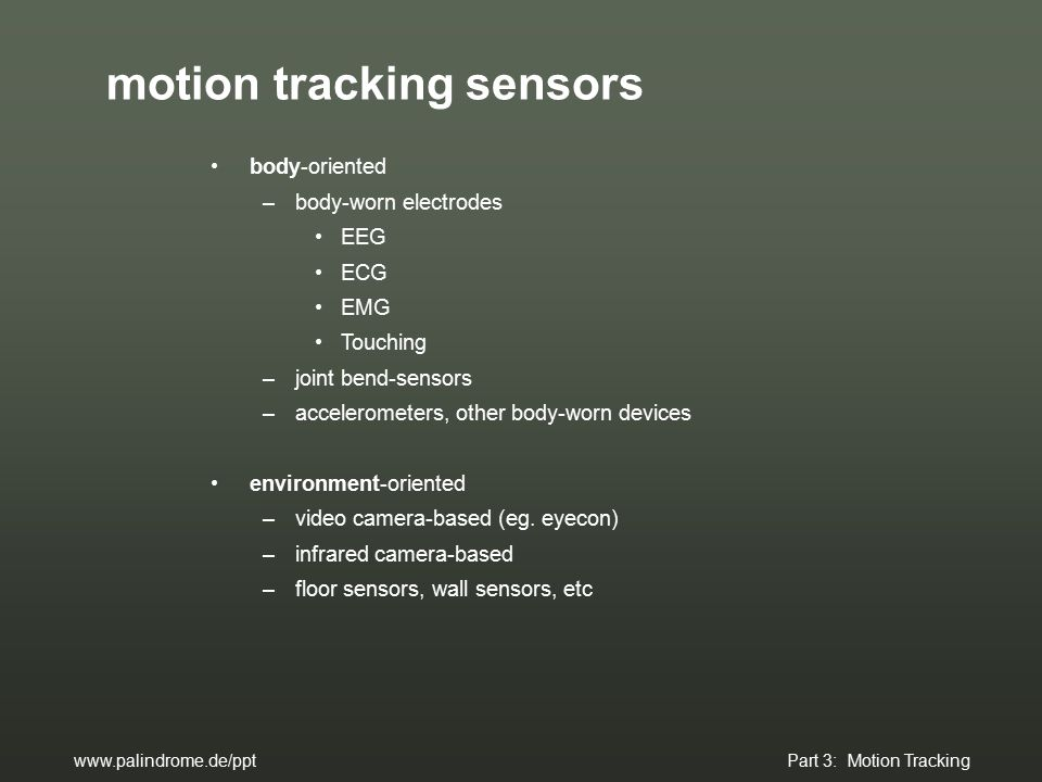 motion tracking sensors body-oriented –body-worn electrodes EEG ECG EMG Touching –joint bend-sensors –accelerometers, other body-worn devices environment-oriented –video camera-based (eg.
