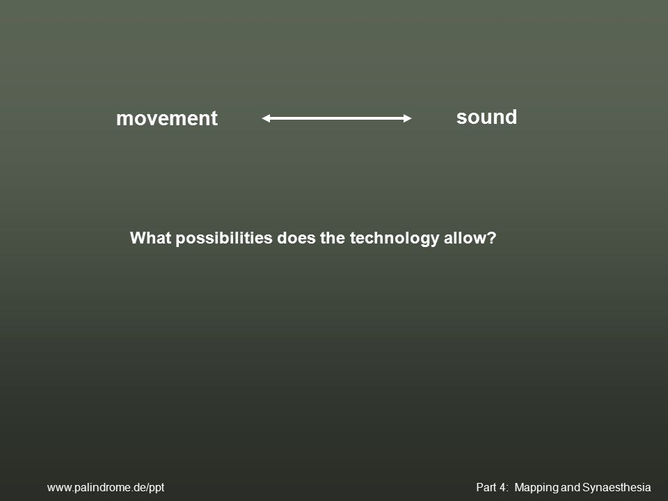 movement sound www.palindrome.de/ppt Part 4: Mapping and Synaesthesia What possibilities does the technology allow