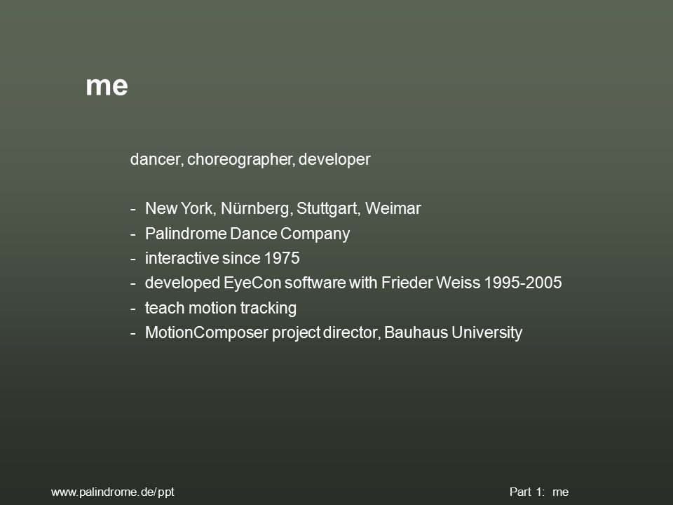 dancer, choreographer, developer - New York, Nürnberg, Stuttgart, Weimar - Palindrome Dance Company - interactive since 1975 - developed EyeCon software with Frieder Weiss 1995-2005 - teach motion tracking - MotionComposer project director, Bauhaus University me www.palindrome.de/ppt Part 1: me