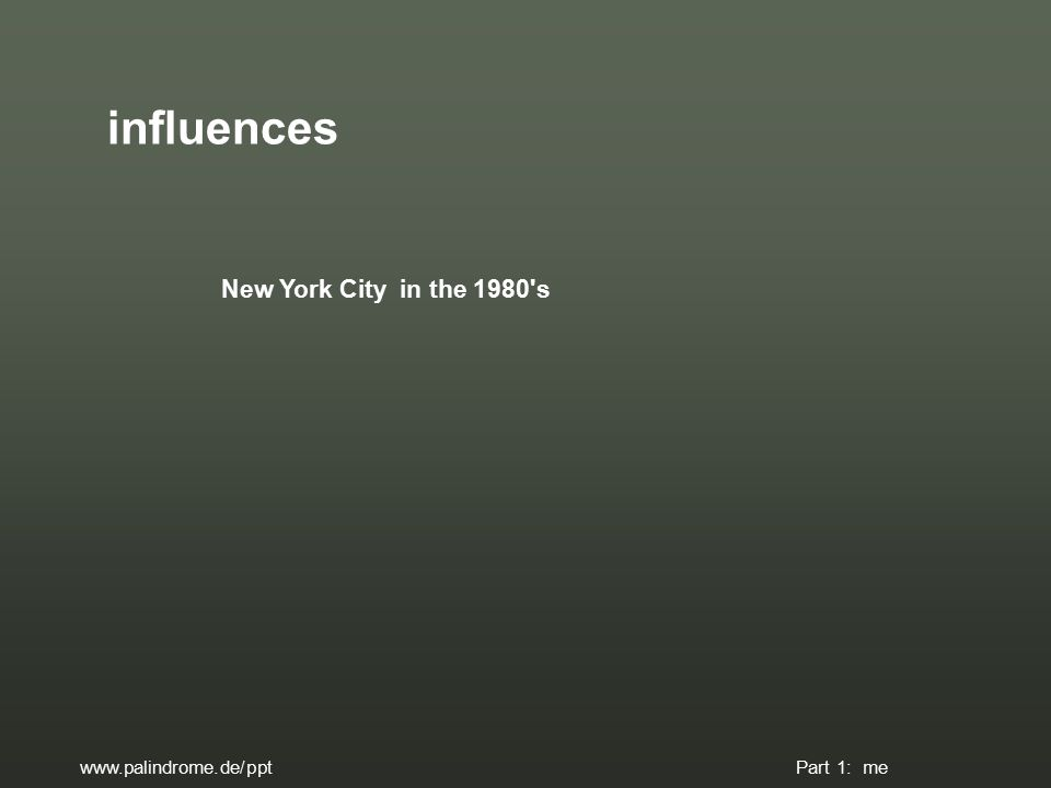 influences New York City in the 1980 s www.palindrome.de/ppt Part 1: me