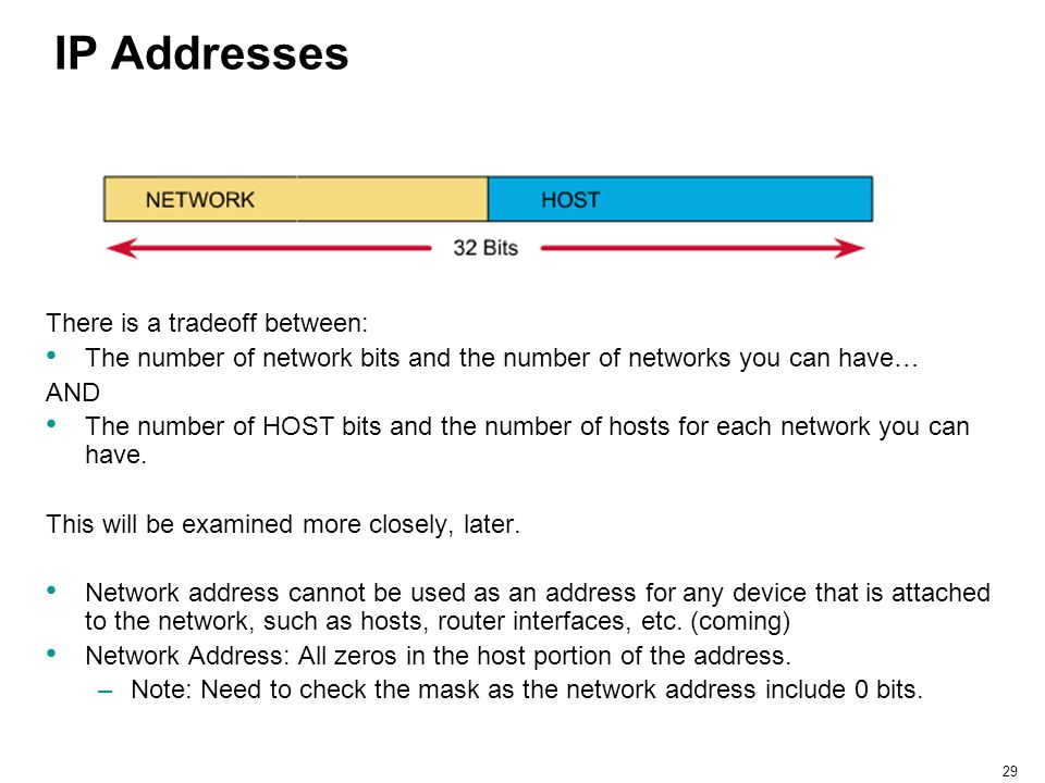 29 IP Addresses There is a tradeoff between: The number of network bits and the number of networks you can have… AND The number of HOST bits and the n