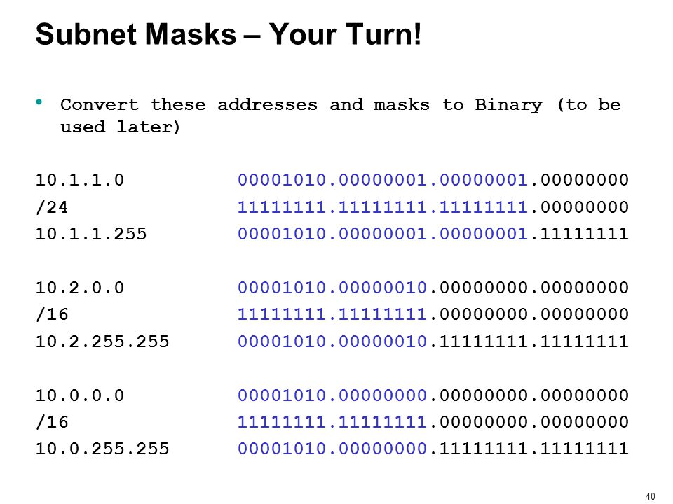 40 Subnet Masks – Your Turn! Convert these addresses and masks to Binary (to be used later) 10.1.1.000001010.00000001.00000001.00000000 /2411111111.11