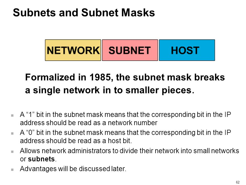 "62 Subnets and Subnet Masks Formalized in 1985, the subnet mask breaks a single network in to smaller pieces. A ""1"" bit in the subnet mask means that"