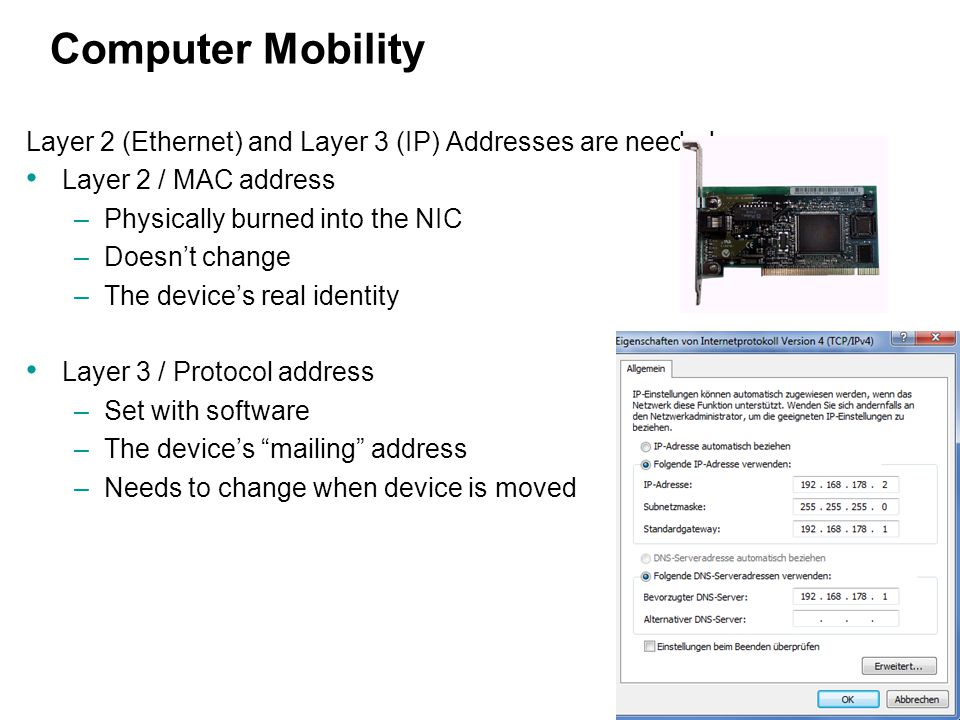 8 Computer Mobility Layer 2 (Ethernet) and Layer 3 (IP) Addresses are needed: Layer 2 / MAC address –Physically burned into the NIC –Doesn't change –T