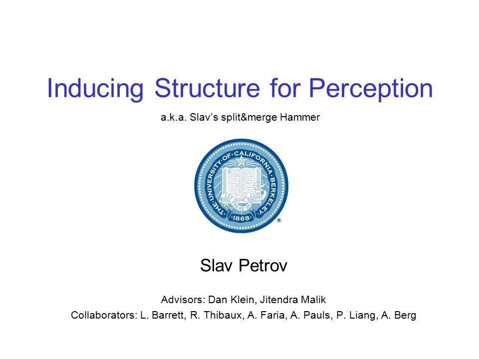 Inducing Structure for Perception Slav Petrov Advisors: Dan Klein, Jitendra Malik Collaborators: L.