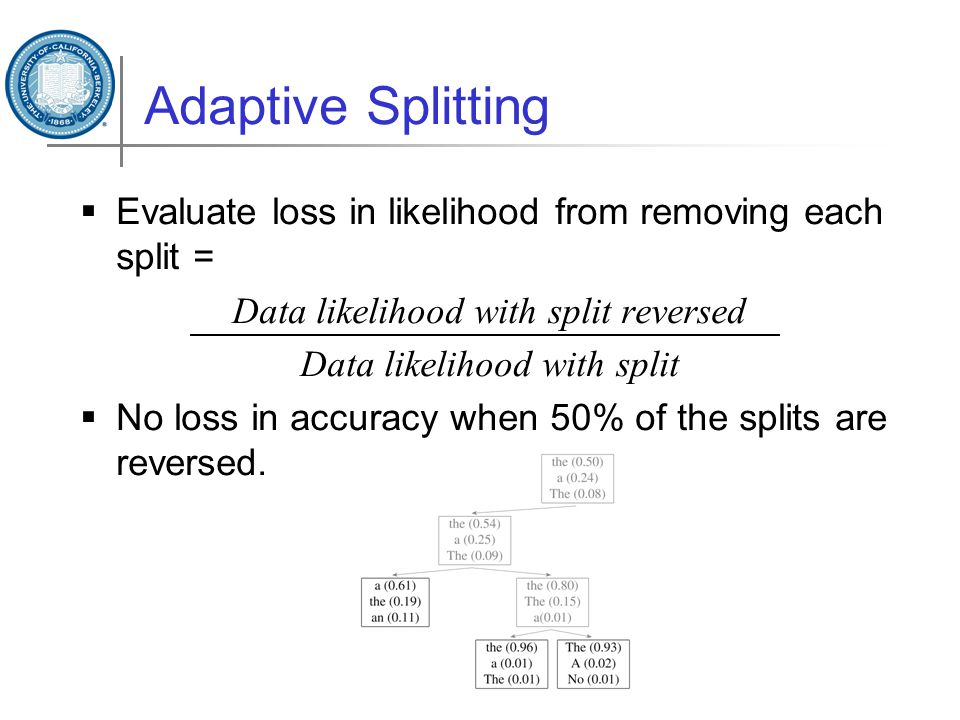 Adaptive Splitting  Evaluate loss in likelihood from removing each split = Data likelihood with split reversed Data likelihood with split  No loss in accuracy when 50% of the splits are reversed.