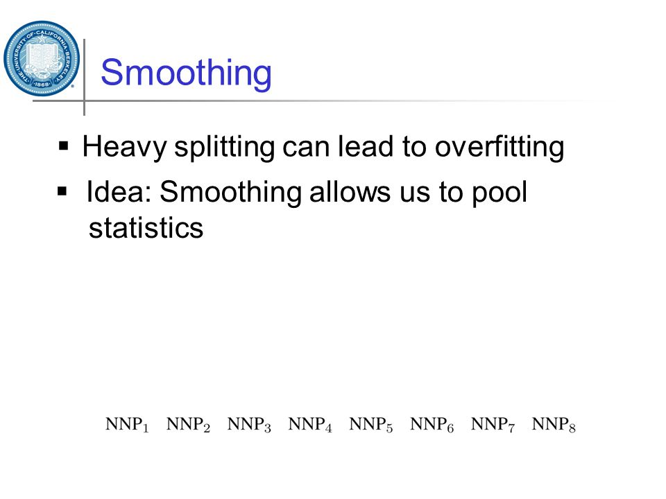 Smoothing  Heavy splitting can lead to overfitting  Idea: Smoothing allows us to pool statistics