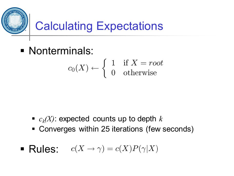 Calculating Expectations  Nonterminals:  c k (X) : expected counts up to depth k  Converges within 25 iterations (few seconds)  Rules: