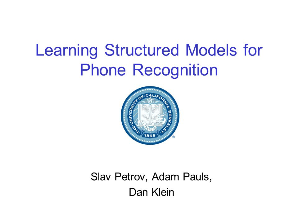 Learning Structured Models for Phone Recognition Slav Petrov, Adam Pauls, Dan Klein