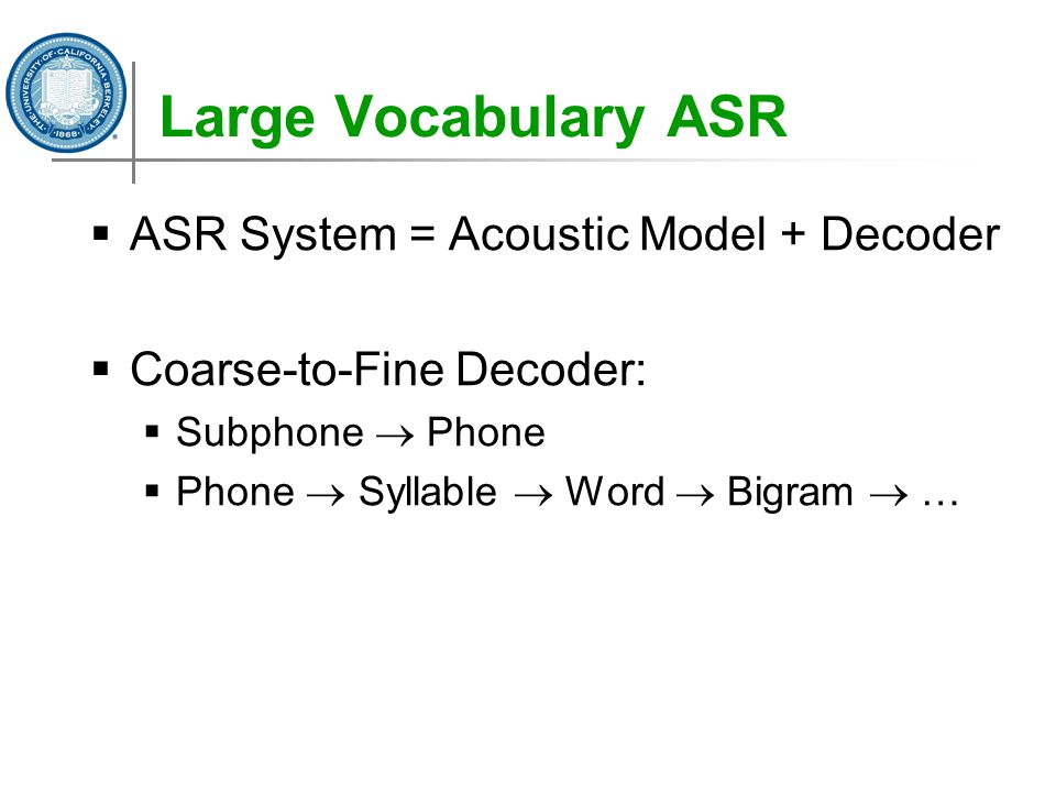 Large Vocabulary ASR  ASR System = Acoustic Model + Decoder  Coarse-to-Fine Decoder:  Subphone  Phone  Phone  Syllable  Word  Bigram  …