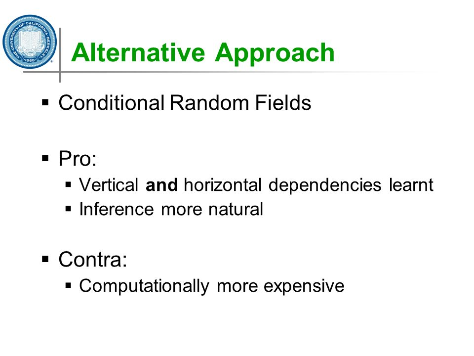 Alternative Approach  Conditional Random Fields  Pro:  Vertical and horizontal dependencies learnt  Inference more natural  Contra:  Computation