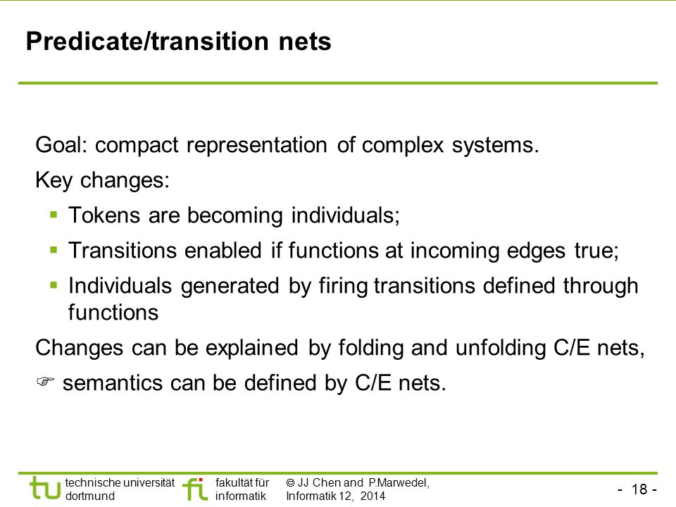 - 18 - technische universität dortmund fakultät für informatik  JJ Chen and P.Marwedel, Informatik 12, 2014 Predicate/transition nets Goal: compact r