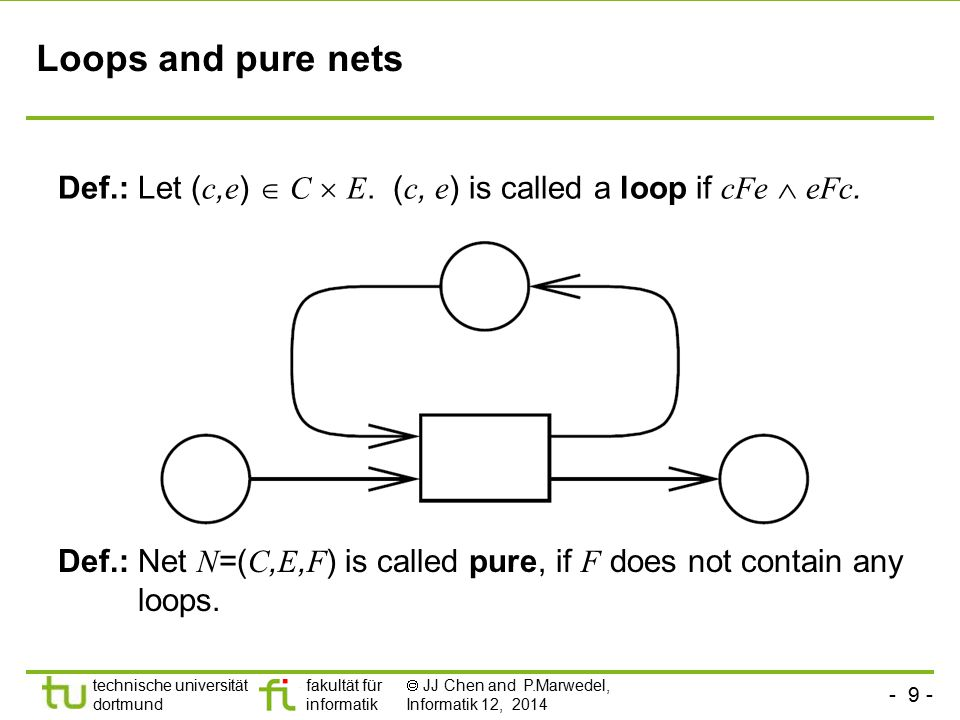 - 9 - technische universität dortmund fakultät für informatik  JJ Chen and P.Marwedel, Informatik 12, 2014 Loops and pure nets Def.: Let ( c, e )  C  E.