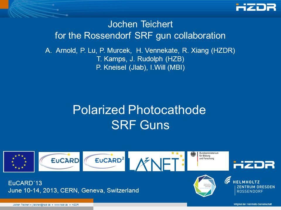 Mitglied der Helmholtz-Gemeinschaft Jochen Teichert j.teichert@hzdr.de www.hzdr.de HZDR Polarized Photocathode SRF Guns EuCARD´13 June 10-14, 2013, CERN, Geneva, Switzerland Jochen Teichert for the Rossendorf SRF gun collaboration A.Arnold, P.