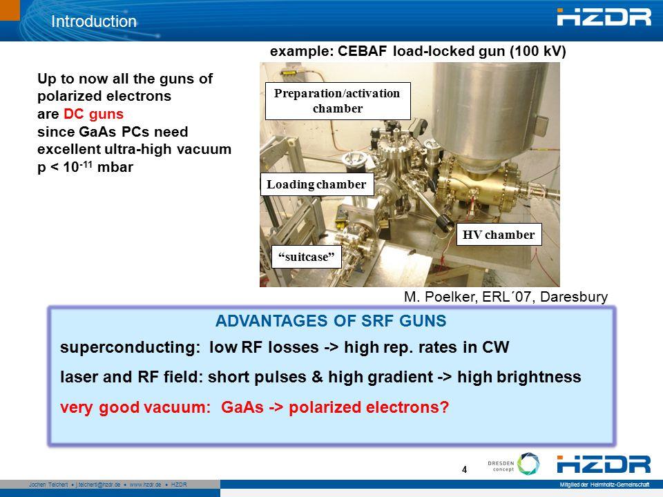 Seite 5 Mitglied der Helmholtz-Gemeinschaft Jochen Teichert j.teichertl@hzdr.de www.hzdr.de HZDR 5 Introduction MOTIVATION up to now: for Future Light Source (ERLs): Cs 2 Te (UV) -> GaAs (green) in SRF guns: allows higher currents and simplifies the drive laser MOTIVATION up to now: for Future Light Source (ERLs): Cs 2 Te (UV) -> GaAs (green) in SRF guns: allows higher currents and simplifies the drive laser SRF gun of high-brightness, high bunch charge, polarized electron beams for particle physics SRF gun of high-brightness, high bunch charge, polarized electron beams for particle physics ILC, eRHIC, …