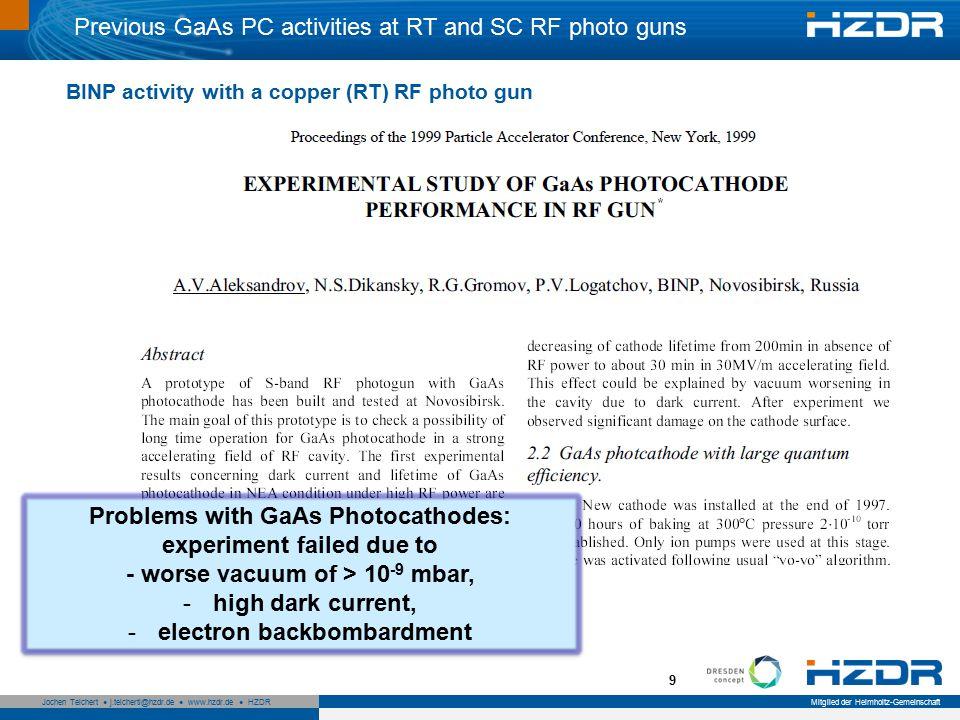 Seite 9 Mitglied der Helmholtz-Gemeinschaft Jochen Teichert j.teichertl@hzdr.de www.hzdr.de HZDR 9 Previous GaAs PC activities at RT and SC RF photo guns Problems with GaAs Photocathodes: experiment failed due to - worse vacuum of > 10 -9 mbar, -high dark current, -electron backbombardment Problems with GaAs Photocathodes: experiment failed due to - worse vacuum of > 10 -9 mbar, -high dark current, -electron backbombardment BINP activity with a copper (RT) RF photo gun