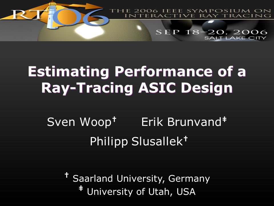 † Saarland University, Germany ‡ University of Utah, USA Estimating Performance of a Ray-Tracing ASIC Design Sven Woop † Erik Brunvand ‡ Philipp Slusa