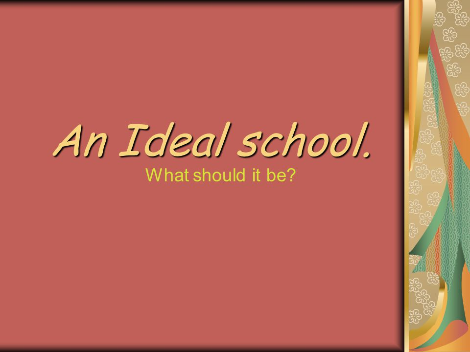 An Ideal school. What should it be?