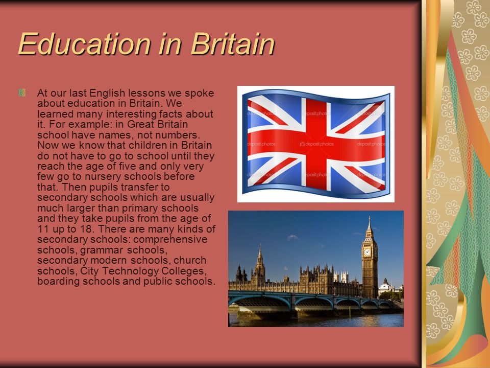 Education in Britain At our last English lessons we spoke about education in Britain. We learned many interesting facts about it. For example: in Grea