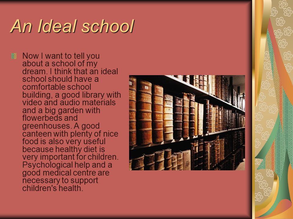 An Ideal school Now I want to tell you about a school of my dream. I think that an ideal school should have a comfortable school building, a good libr