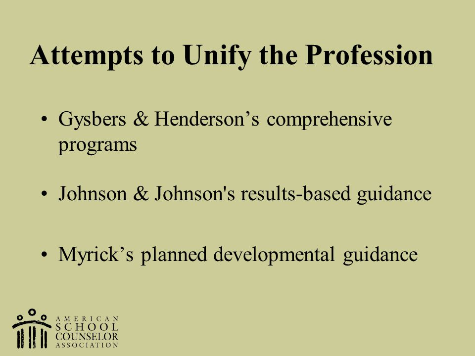Attempts to Unify the Profession Gysbers & Henderson's comprehensive programs Johnson & Johnson's results-based guidance Myrick's planned developmenta