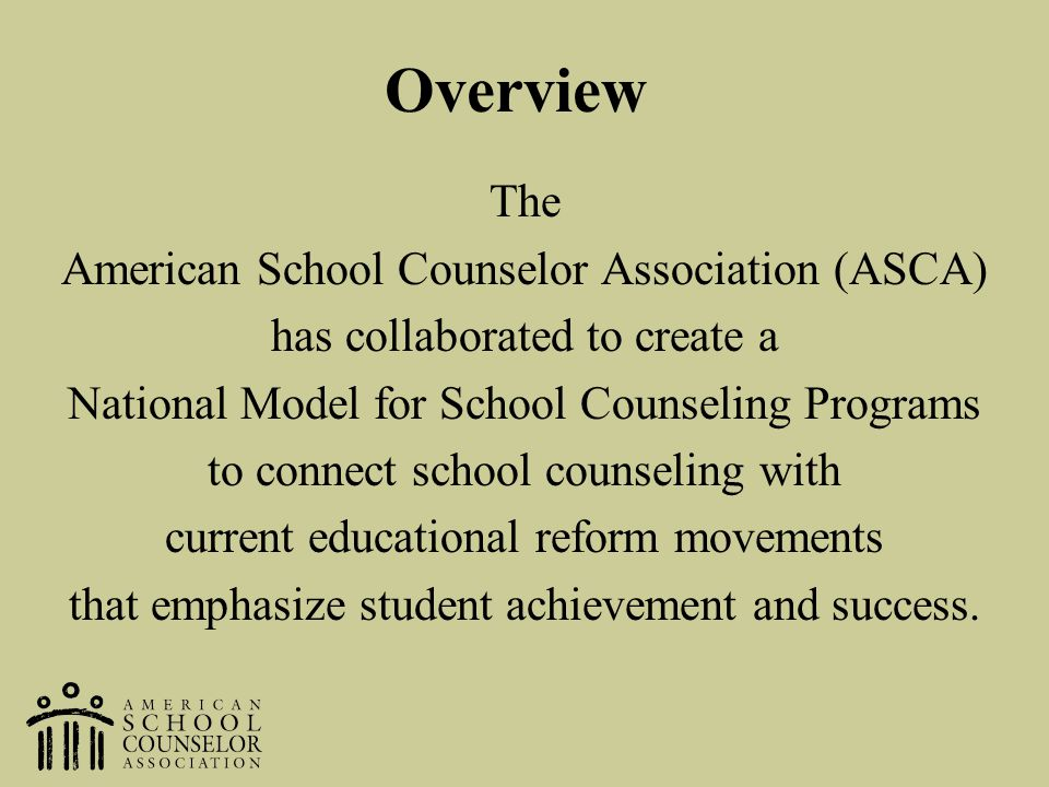 Overview The American School Counselor Association (ASCA) has collaborated to create a National Model for School Counseling Programs to connect school