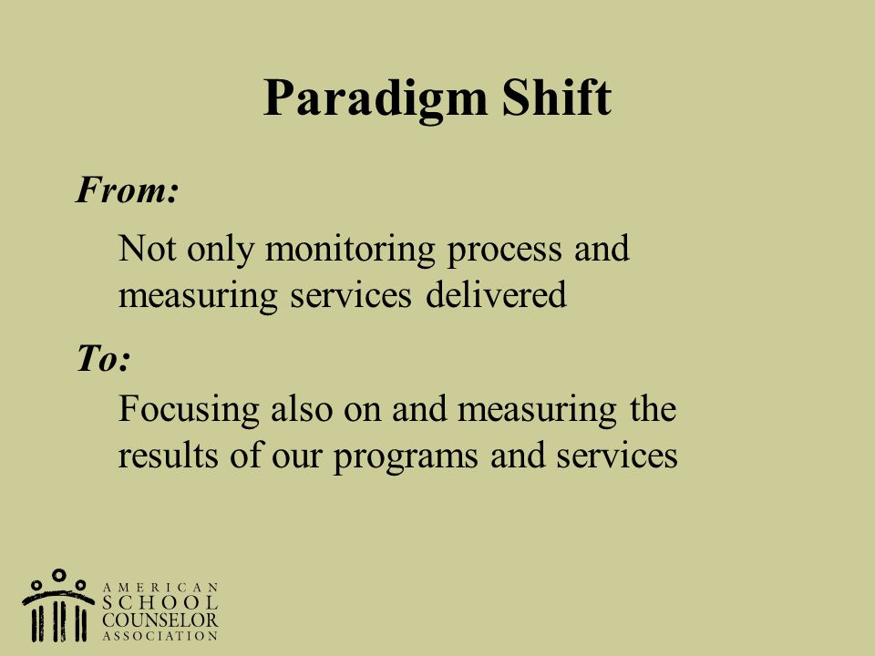 Paradigm Shift From: To: Not only monitoring process and measuring services delivered Focusing also on and measuring the results of our programs and s