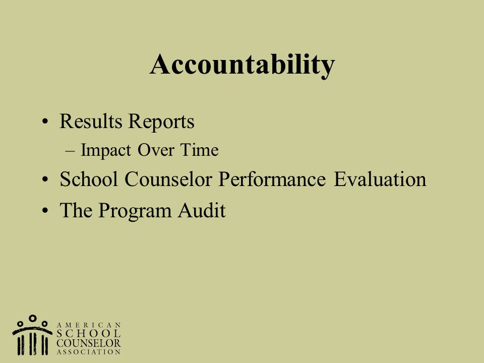 Accountability Results Reports –Impact Over Time School Counselor Performance Evaluation The Program Audit
