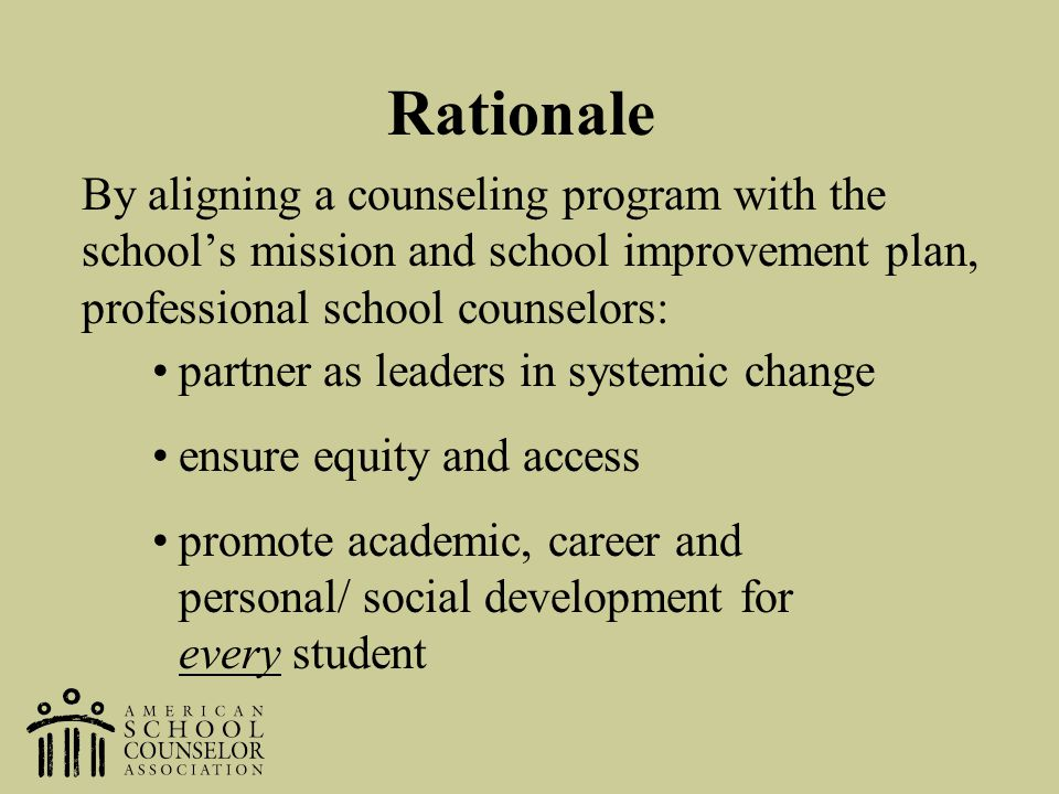 Rationale By aligning a counseling program with the school's mission and school improvement plan, professional school counselors: partner as leaders i