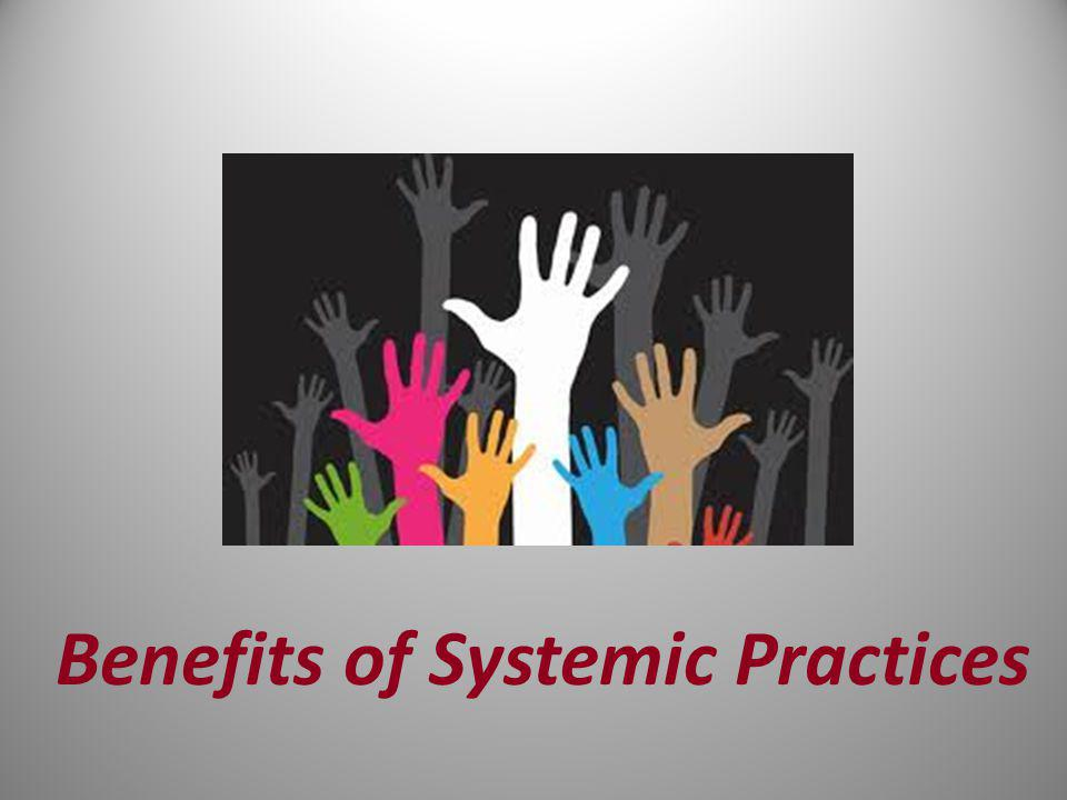 Benefits of Systemic Practices