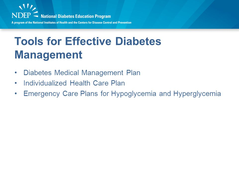 Tools for Effective Diabetes Management Diabetes Medical Management Plan Individualized Health Care Plan Emergency Care Plans for Hypoglycemia and Hyperglycemia