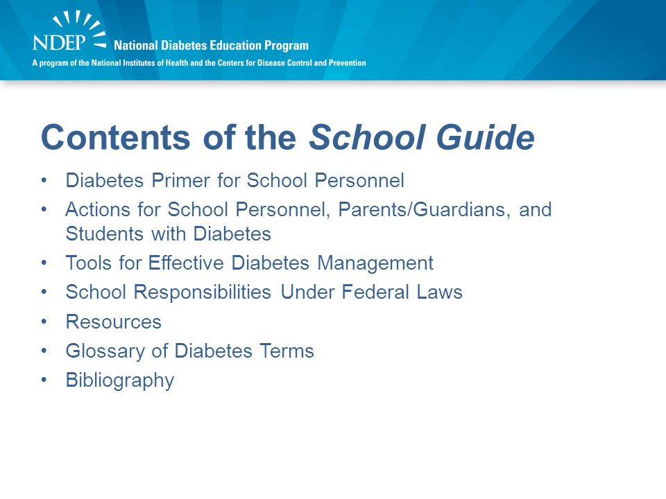 Contents of the School Guide Diabetes Primer for School Personnel Actions for School Personnel, Parents/Guardians, and Students with Diabetes Tools for Effective Diabetes Management School Responsibilities Under Federal Laws Resources Glossary of Diabetes Terms Bibliography