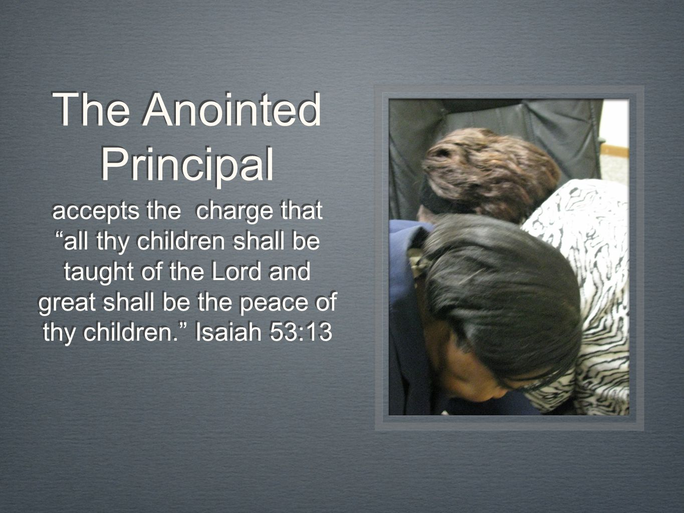 The Anointed Principal accepts the charge that all thy children shall be taught of the Lord and great shall be the peace of thy children. Isaiah 53:13