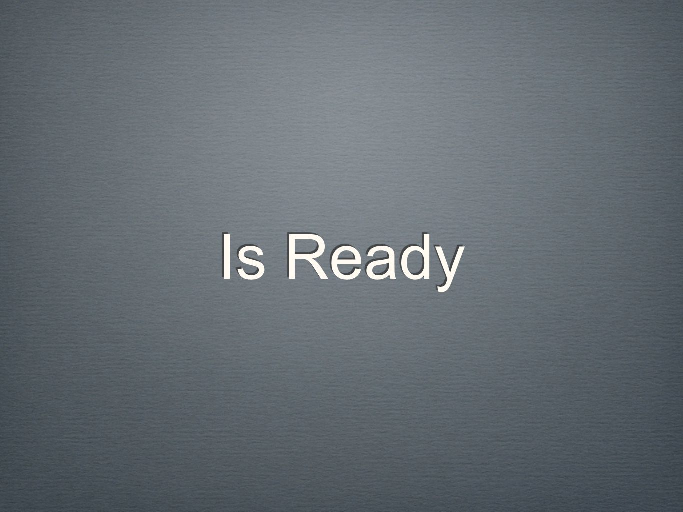 Is Ready Is Ready