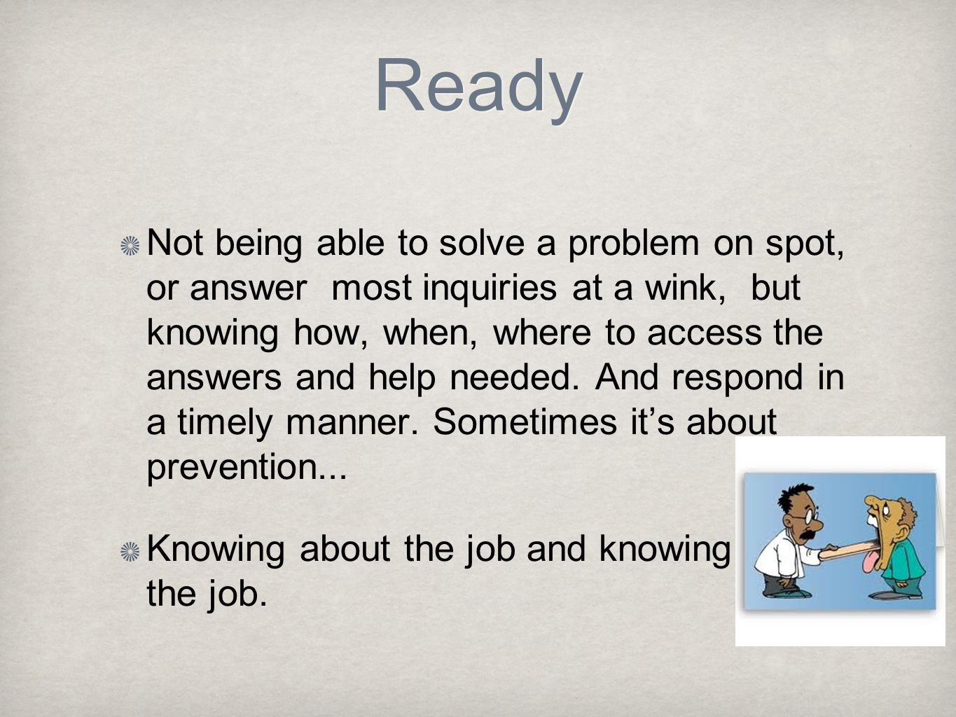 Ready Not being able to solve a problem on spot, or answer most inquiries at a wink, but knowing how, when, where to access the answers and help needed.