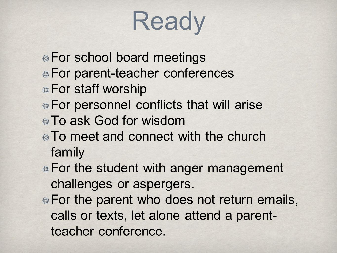 Ready For school board meetings For parent-teacher conferences For staff worship For personnel conflicts that will arise To ask God for wisdom To meet and connect with the church family For the student with anger management challenges or aspergers.