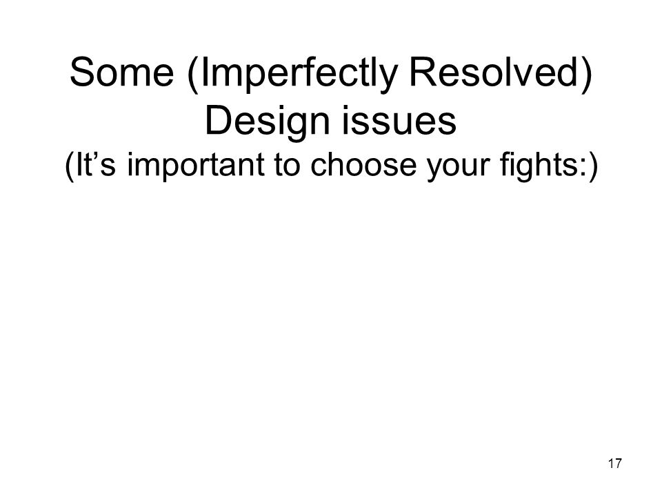 17 Some (Imperfectly Resolved) Design issues (It's important to choose your fights:)