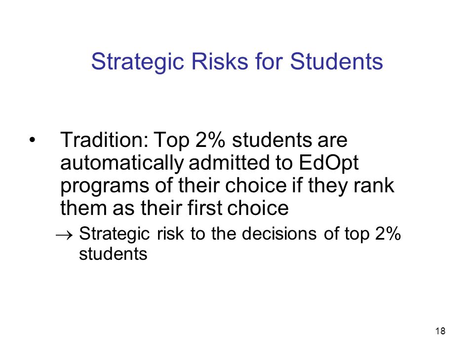 18 Strategic Risks for Students Tradition: Top 2% students are automatically admitted to EdOpt programs of their choice if they rank them as their first choice  Strategic risk to the decisions of top 2% students