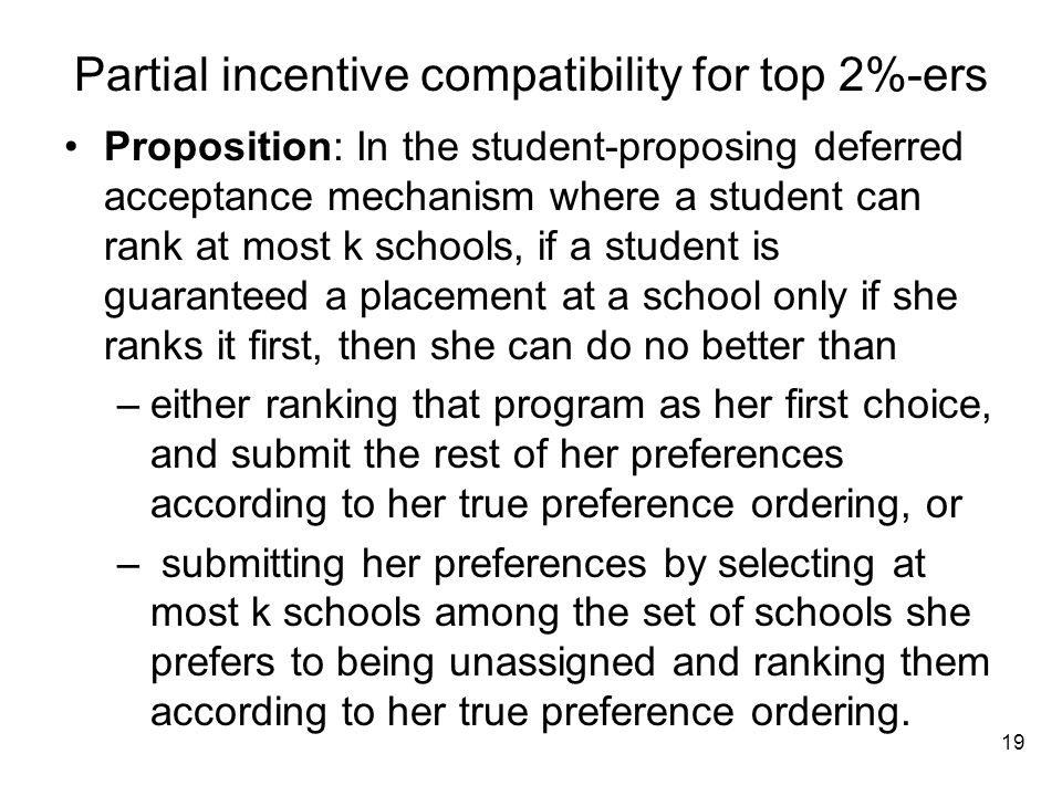 Partial incentive compatibility for top 2%-ers Proposition: In the student-proposing deferred acceptance mechanism where a student can rank at most k schools, if a student is guaranteed a placement at a school only if she ranks it first, then she can do no better than –either ranking that program as her first choice, and submit the rest of her preferences according to her true preference ordering, or – submitting her preferences by selecting at most k schools among the set of schools she prefers to being unassigned and ranking them according to her true preference ordering.