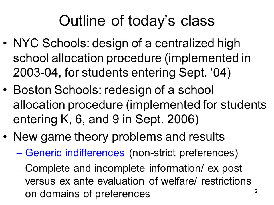 2 Outline of today's class NYC Schools: design of a centralized high school allocation procedure (implemented in 2003-04, for students entering Sept.