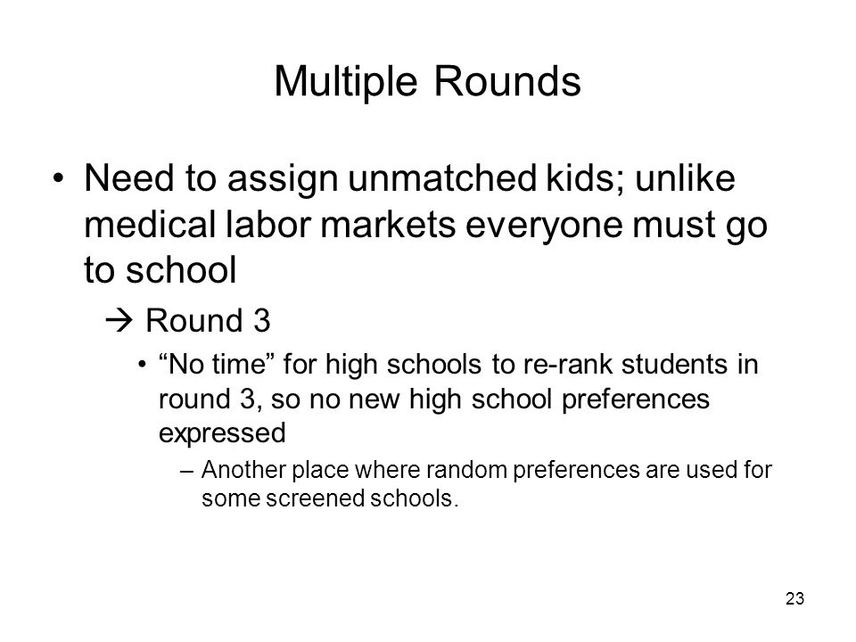 23 Multiple Rounds Need to assign unmatched kids; unlike medical labor markets everyone must go to school  Round 3 No time for high schools to re-rank students in round 3, so no new high school preferences expressed –Another place where random preferences are used for some screened schools.