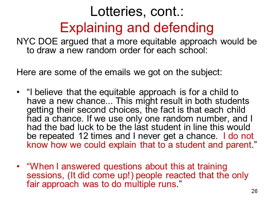 26 Lotteries, cont.: Explaining and defending NYC DOE argued that a more equitable approach would be to draw a new random order for each school: Here are some of the emails we got on the subject: I believe that the equitable approach is for a child to have a new chance...