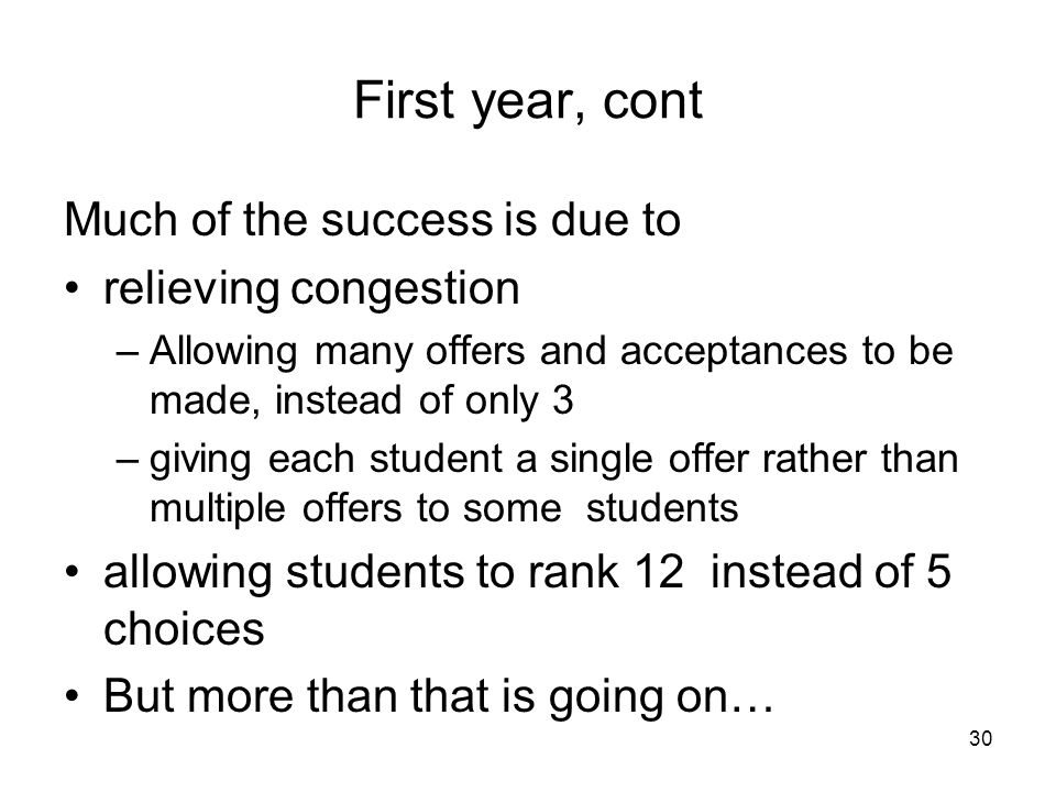 30 First year, cont Much of the success is due to relieving congestion –Allowing many offers and acceptances to be made, instead of only 3 –giving each student a single offer rather than multiple offers to some students allowing students to rank 12 instead of 5 choices But more than that is going on…
