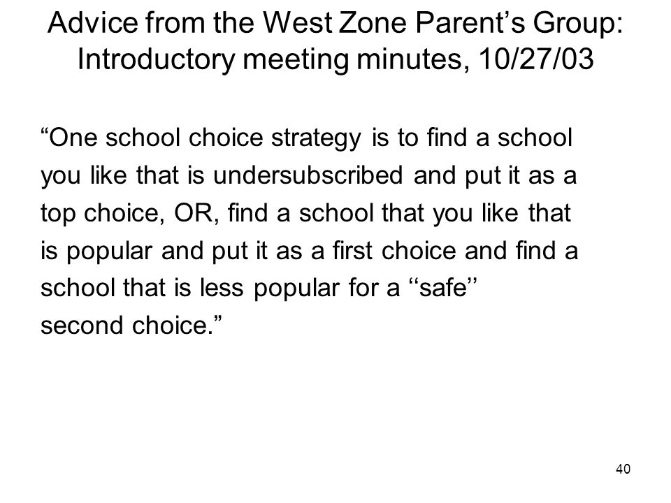 40 Advice from the West Zone Parent's Group: Introductory meeting minutes, 10/27/03 One school choice strategy is to find a school you like that is undersubscribed and put it as a top choice, OR, find a school that you like that is popular and put it as a first choice and find a school that is less popular for a ''safe'' second choice.